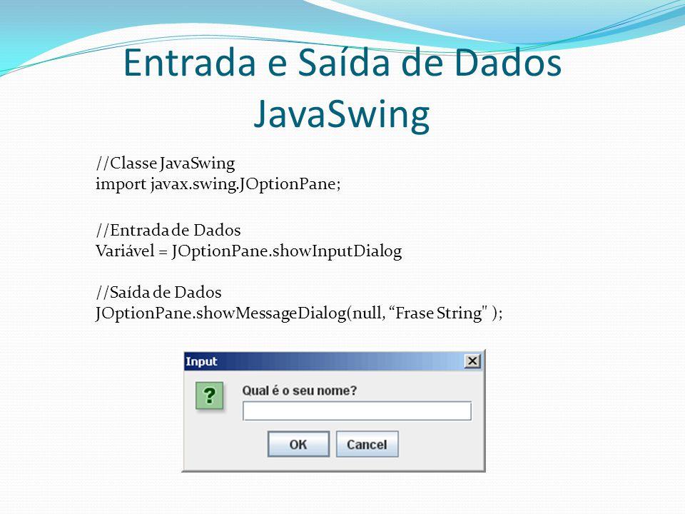 """Entrada e Saída de Dados JavaSwing //Entrada de Dados Variável = JOptionPane.showInputDialog //Saída de Dados JOptionPane.showMessageDialog(null, """"Fra"""
