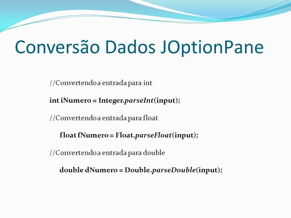 Conversão Dados JOptionPane //Convertendo a entrada para int int iNumero = Integer.parseInt(input); //Convertendo a entrada para float float fNumero = Float.parseFloat(input); //Convertendo a entrada para double double dNumero = Double.parseDouble(input);