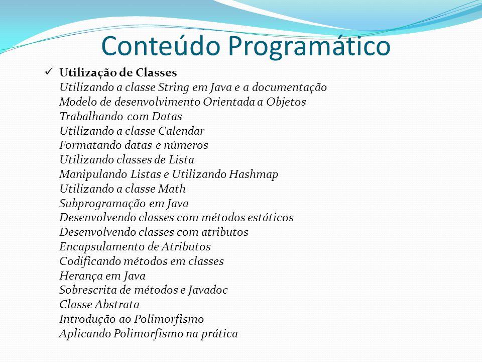 Utilização de Classes Utilizando a classe String em Java e a documentação Modelo de desenvolvimento Orientada a Objetos Trabalhando com Datas Utilizando a classe Calendar Formatando datas e números Utilizando classes de Lista Manipulando Listas e Utilizando Hashmap Utilizando a classe Math Subprogramação em Java Desenvolvendo classes com métodos estáticos Desenvolvendo classes com atributos Encapsulamento de Atributos Codificando métodos em classes Herança em Java Sobrescrita de métodos e Javadoc Classe Abstrata Introdução ao Polimorfismo Aplicando Polimorfismo na prática Conteúdo Programático