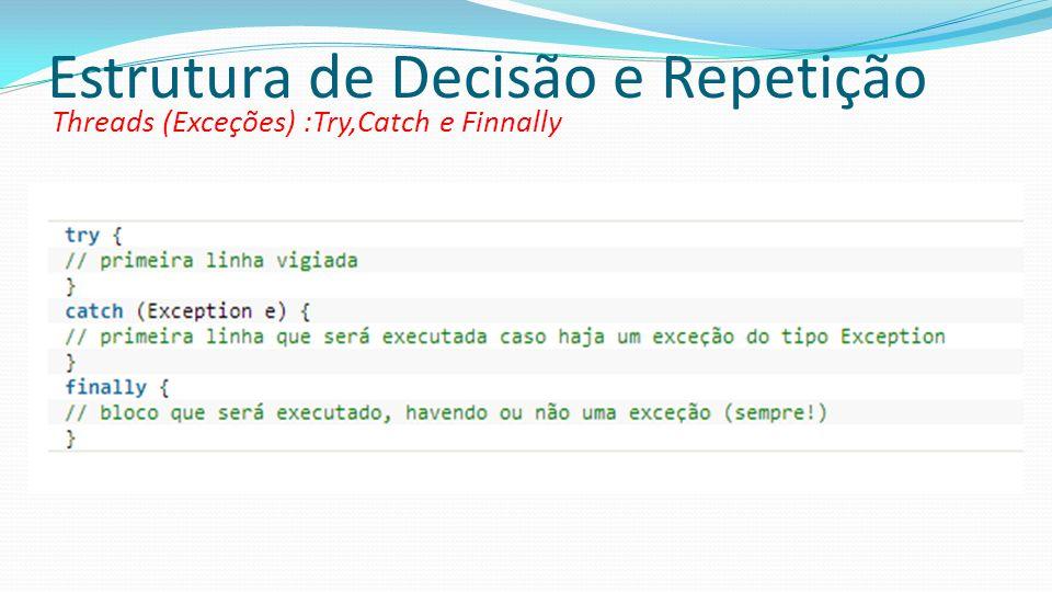 Estrutura de Decisão e Repetição Threads (Exceções) :Try,Catch e Finnally