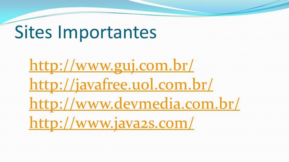 Sites Importantes http://www.guj.com.br/ http://javafree.uol.com.br/ http://www.devmedia.com.br/ http://www.java2s.com/
