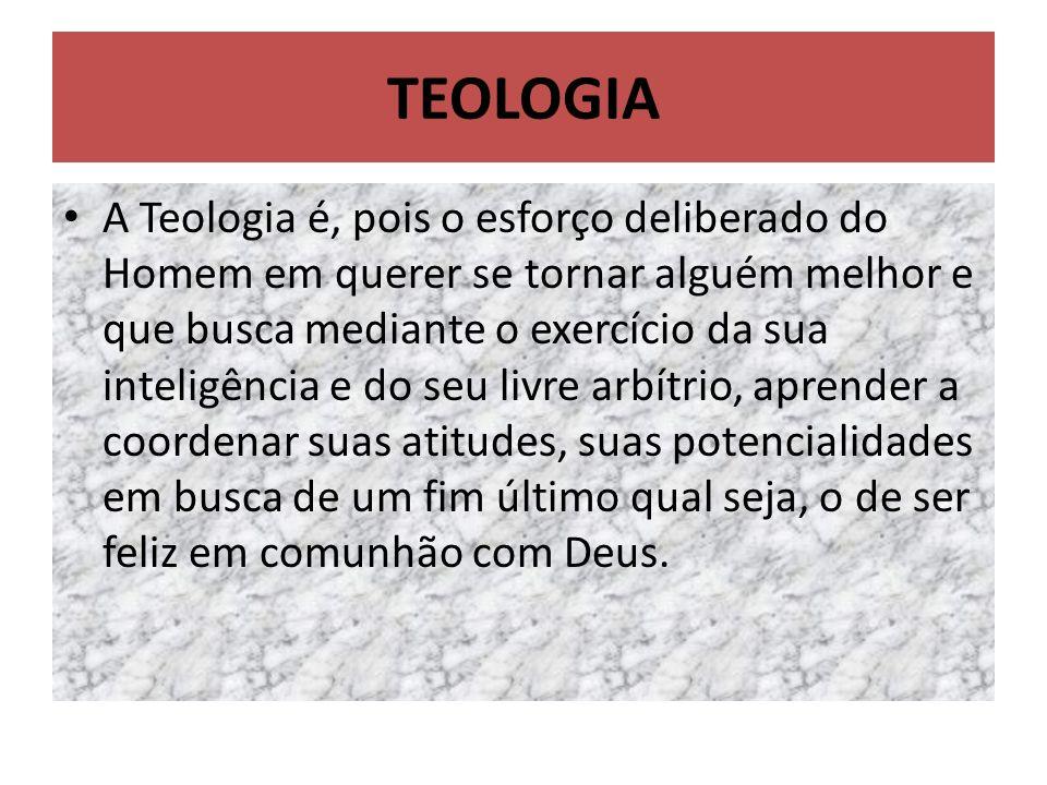 TEOLOGIA A Teologia é, pois o esforço deliberado do Homem em querer se tornar alguém melhor e que busca mediante o exercício da sua inteligência e do