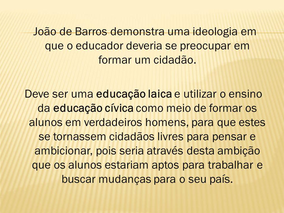 João de Barros demonstra uma ideologia em que o educador deveria se preocupar em formar um cidadão. Deve ser uma educação laica e utilizar o ensino da