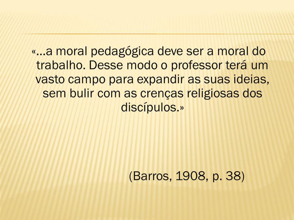 «…a moral pedagógica deve ser a moral do trabalho. Desse modo o professor terá um vasto campo para expandir as suas ideias, sem bulir com as crenças r