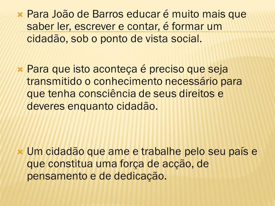  Para João de Barros educar é muito mais que saber ler, escrever e contar, é formar um cidadão, sob o ponto de vista social.  Para que isto aconteça