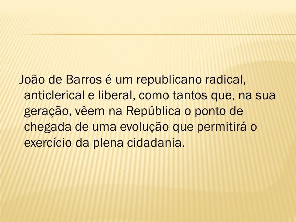 João de Barros é um republicano radical, anticlerical e liberal, como tantos que, na sua geração, vêem na República o ponto de chegada de uma evolução