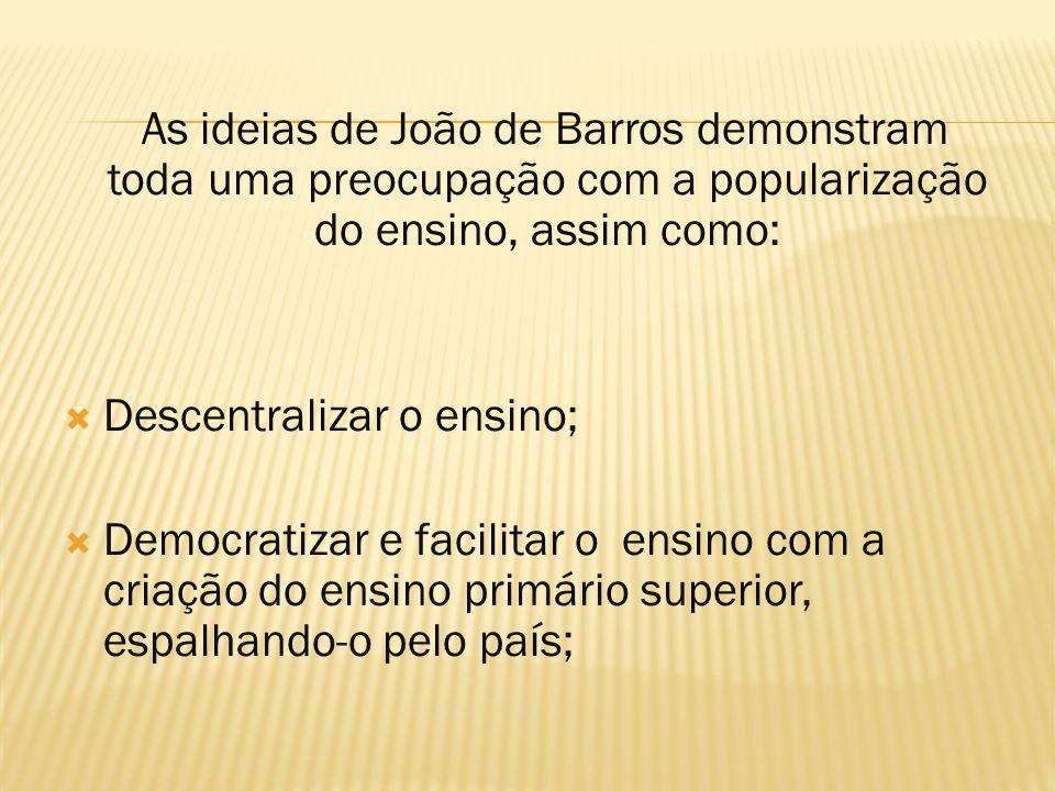 As ideias de João de Barros demonstram toda uma preocupação com a popularização do ensino, assim como:  Descentralizar o ensino;  Democratizar e fac