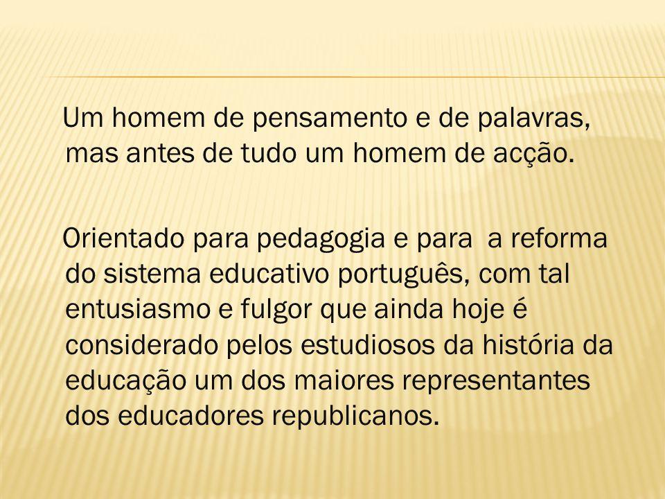 Um homem de pensamento e de palavras, mas antes de tudo um homem de acção. Orientado para pedagogia e para a reforma do sistema educativo português, c