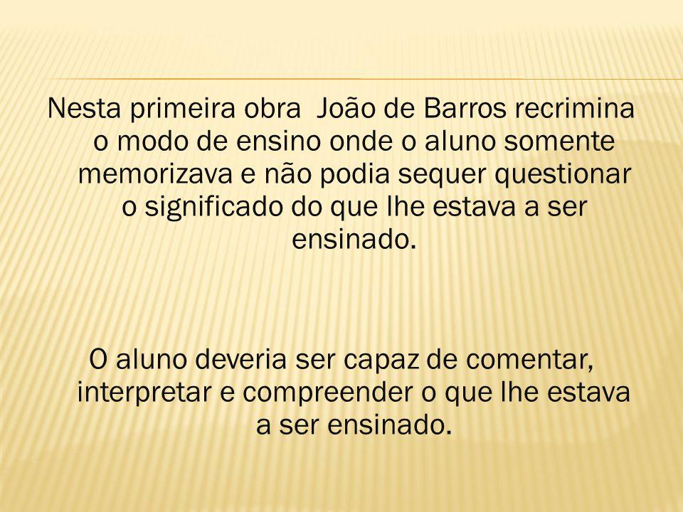 Nesta primeira obra João de Barros recrimina o modo de ensino onde o aluno somente memorizava e não podia sequer questionar o significado do que lhe e