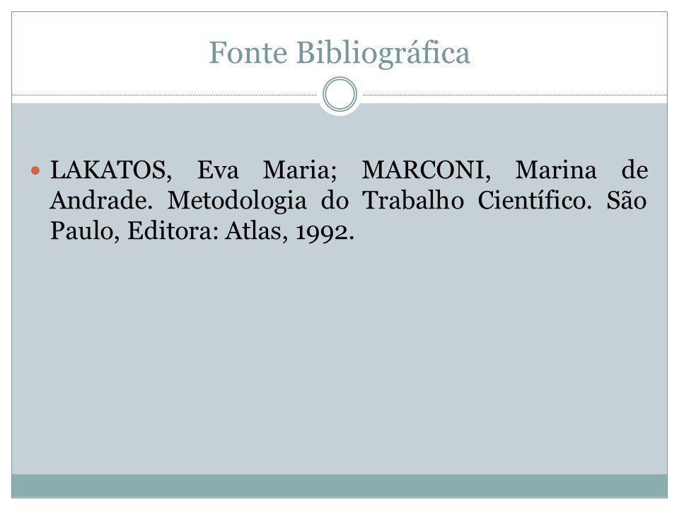 Fonte Bibliográfica LAKATOS, Eva Maria; MARCONI, Marina de Andrade. Metodologia do Trabalho Científico. São Paulo, Editora: Atlas, 1992.