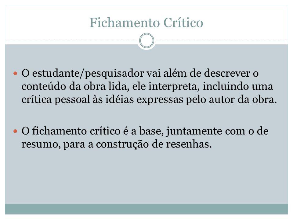Fichamento Crítico O estudante/pesquisador vai além de descrever o conteúdo da obra lida, ele interpreta, incluindo uma crítica pessoal às idéias expr