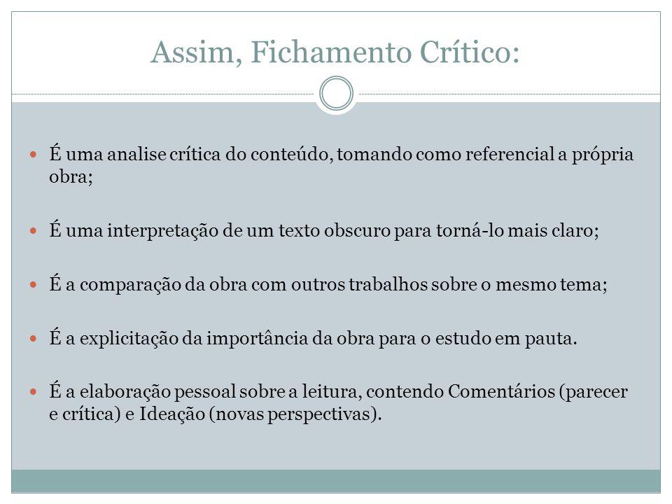 Assim, Fichamento Crítico: É uma analise crítica do conteúdo, tomando como referencial a própria obra; É uma interpretação de um texto obscuro para to