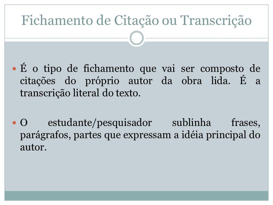 Fichamento de Citação ou Transcrição É o tipo de fichamento que vai ser composto de citações do próprio autor da obra lida. É a transcrição literal do