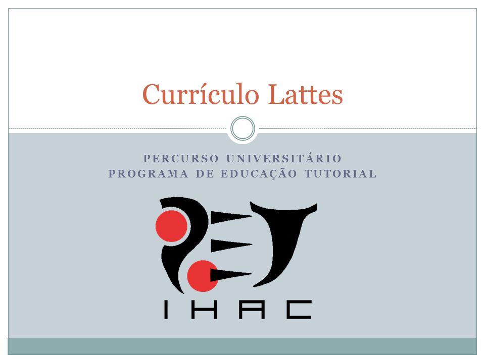 PERCURSO UNIVERSITÁRIO PROGRAMA DE EDUCAÇÃO TUTORIAL Currículo Lattes