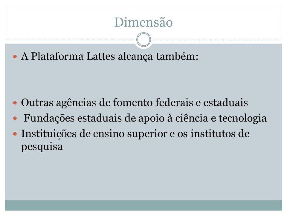 Dimensão A Plataforma Lattes alcança também: Outras agências de fomento federais e estaduais Fundações estaduais de apoio à ciência e tecnologia Instituições de ensino superior e os institutos de pesquisa