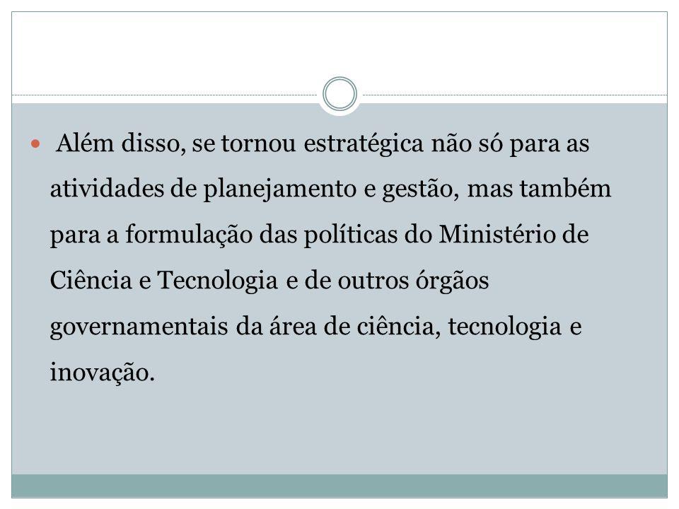 Além disso, se tornou estratégica não só para as atividades de planejamento e gestão, mas também para a formulação das políticas do Ministério de Ciên