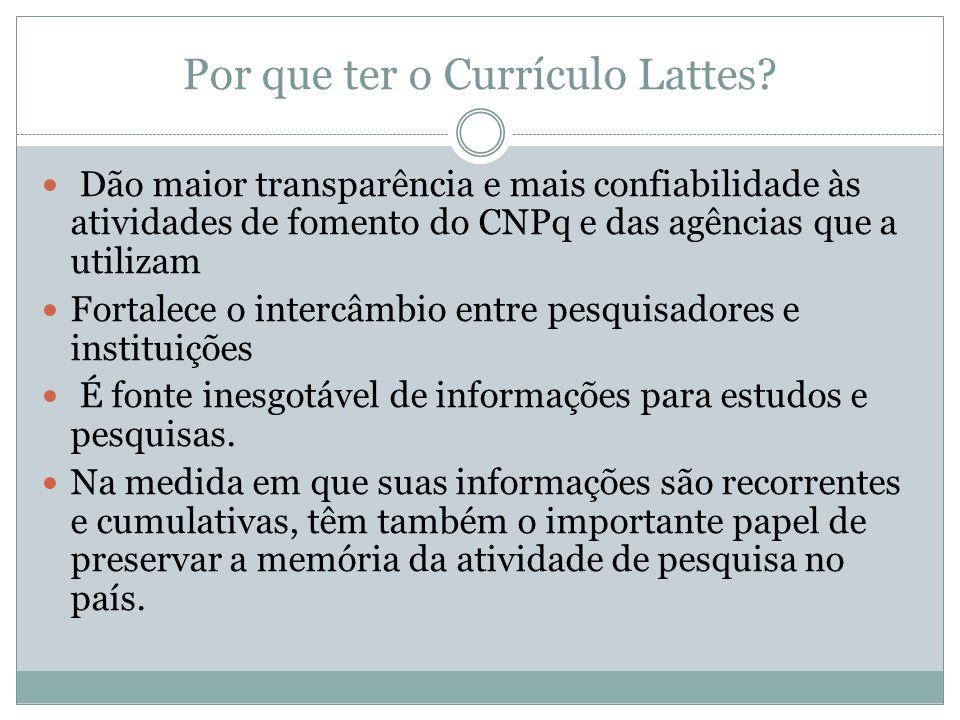 Por que ter o Currículo Lattes? Dão maior transparência e mais confiabilidade às atividades de fomento do CNPq e das agências que a utilizam Fortalece