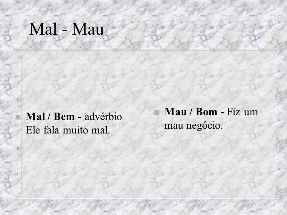 Mal - Mau n Mal / Bem - advérbio Ele fala muito mal. n Mau / Bom - Fiz um mau negócio.