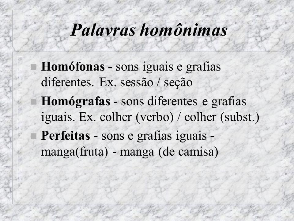 Palavras homônimas n Homófonas - sons iguais e grafias diferentes.