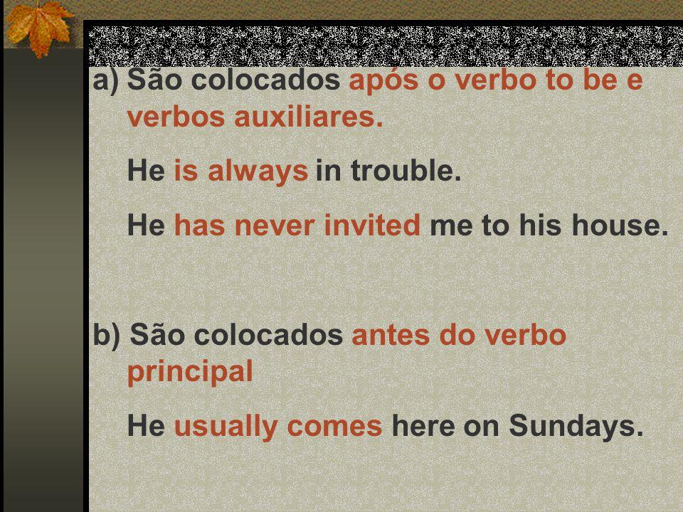 a)São colocados após o verbo to be e verbos auxiliares. He is always in trouble. He has never invited me to his house. b) São colocados antes do verbo