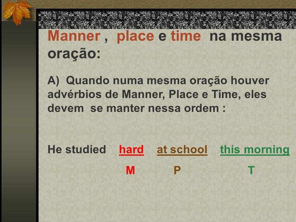 Manner, place e time na mesma oração: A) Quando numa mesma oração houver advérbios de Manner, Place e Time, eles devem se manter nessa ordem : He stud