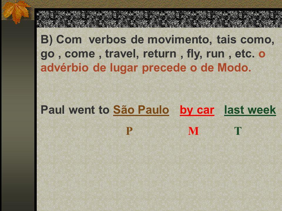 B) Com verbos de movimento, tais como, go, come, travel, return, fly, run, etc. o advérbio de lugar precede o de Modo. Paul went to São Paulo by car l
