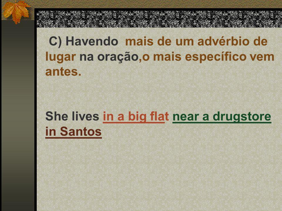 C) Havendo mais de um advérbio de lugar na oração,o mais específico vem antes. She lives in a big flat near a drugstore in Santos