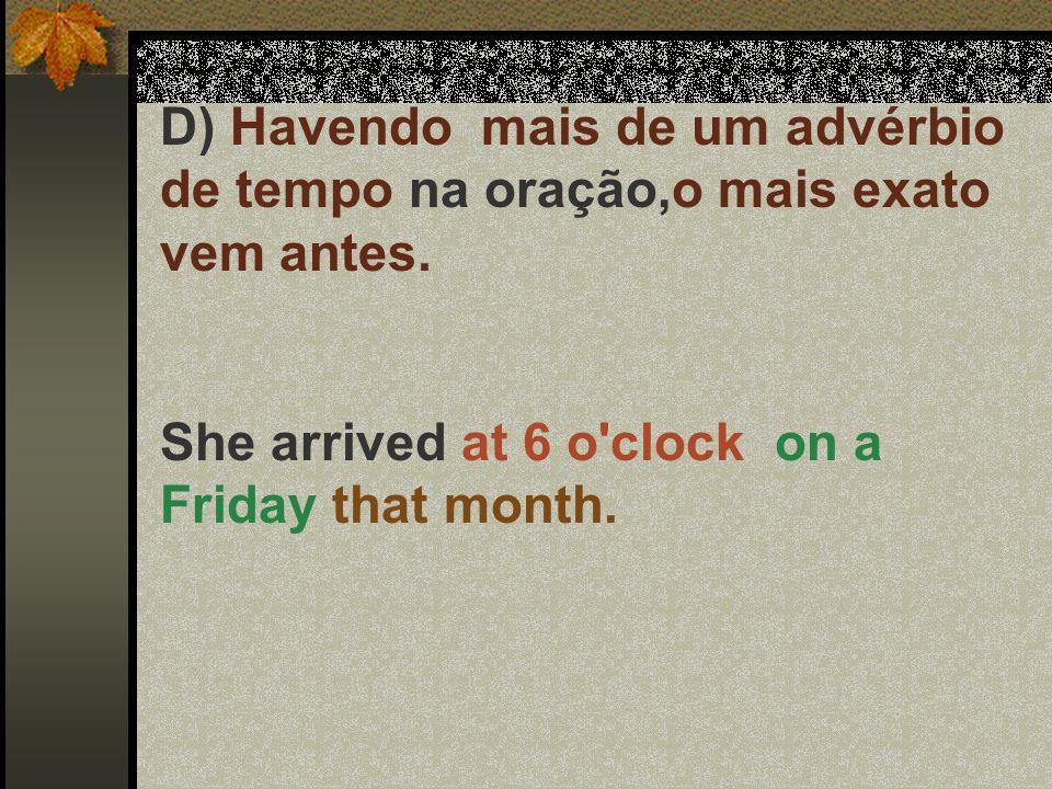 D) Havendo mais de um advérbio de tempo na oração,o mais exato vem antes. She arrived at 6 o'clock on a Friday that month.