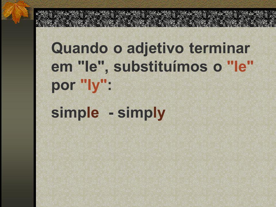 Quando o adjetivo terminar em ic , acrescentamos ally para termos o advérbio: systematic - sistematically fanatic - fanatically