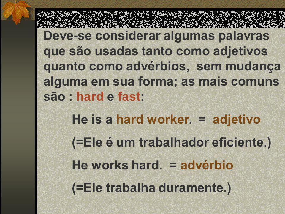 A) Advérbios de Modo: Os advérbios de modo são colocados no fim da oração well (= bem) badly (= mal) gadly (= alegremente) softly (= suavemente) fast (= rapidamente) slowly (= lentamente) hard (= intensamente) She speaks English fluently.