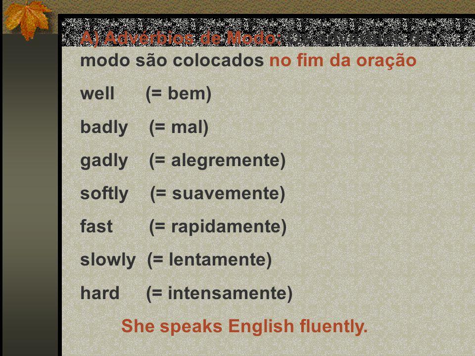 A) Advérbios de Modo: Os advérbios de modo são colocados no fim da oração well (= bem) badly (= mal) gadly (= alegremente) softly (= suavemente) fast