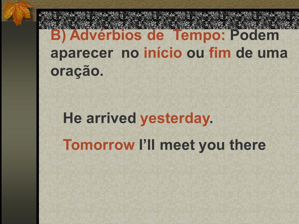 B) Advérbios de Tempo: Podem aparecer no início ou fim de uma oração. He arrived yesterday. Tomorrow I'll meet you there