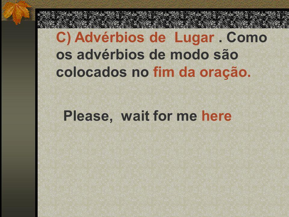 C) Advérbios de Lugar. Como os advérbios de modo são colocados no fim da oração. Please, wait for me here