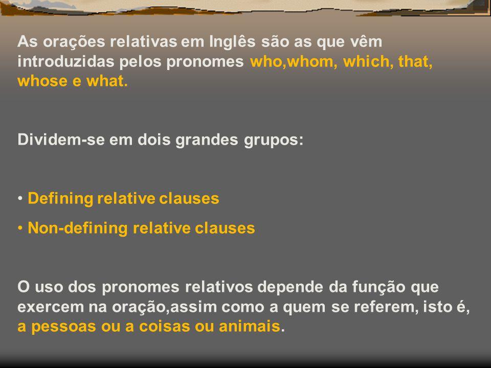 As orações relativas em Inglês são as que vêm introduzidas pelos pronomes who,whom, which, that, whose e what. Dividem-se em dois grandes grupos: Defi