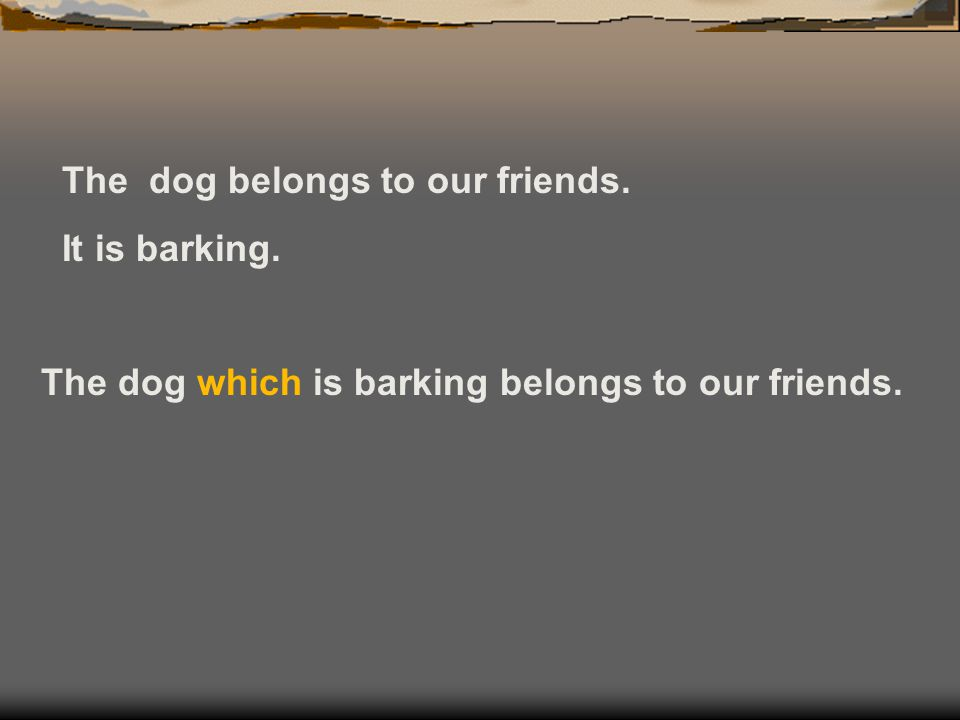 The dog belongs to our friends. It is barking. The dog which is barking belongs to our friends.