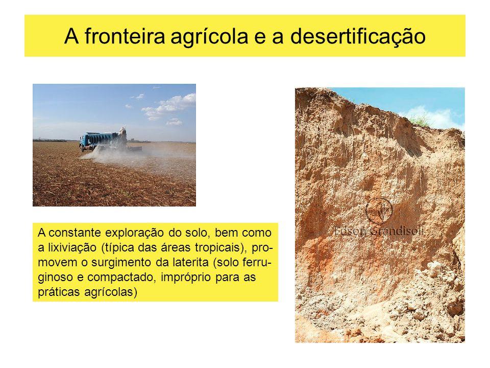 A fronteira agrícola e a desertificação A constante exploração do solo, bem como a lixiviação (típica das áreas tropicais), pro- movem o surgimento da laterita (solo ferru- ginoso e compactado, impróprio para as práticas agrícolas)