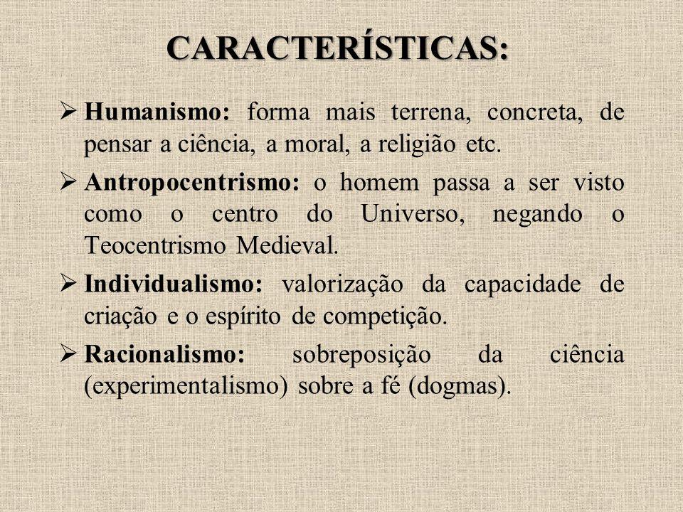 CARACTERÍSTICAS:  Humanismo: forma mais terrena, concreta, de pensar a ciência, a moral, a religião etc.  Antropocentrismo: o homem passa a ser vist
