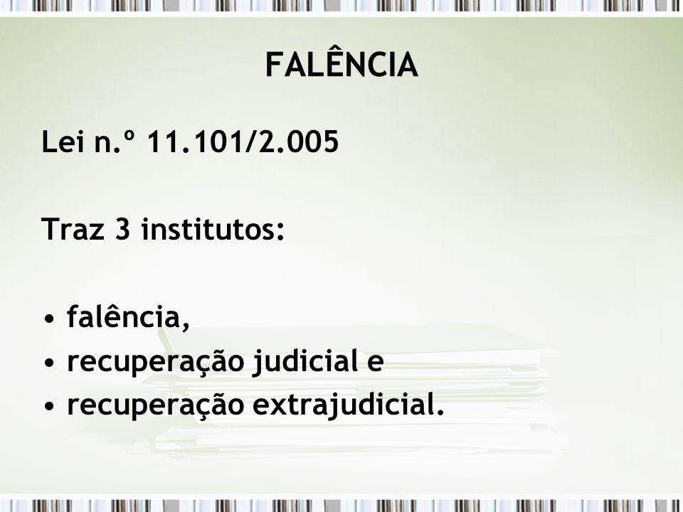 FALÊNCIA Lei n.º 11.101/2.005 Traz 3 institutos: falência, recuperação judicial e recuperação extrajudicial.