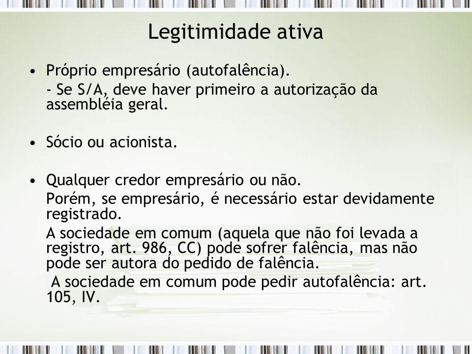 Legitimidade ativa Próprio empresário (autofalência). - Se S/A, deve haver primeiro a autorização da assembléia geral. Sócio ou acionista. Qualquer cr