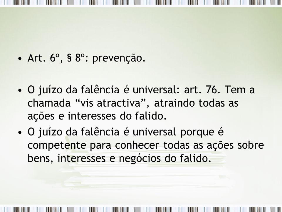 """Art. 6º, § 8º: prevenção. O juízo da falência é universal: art. 76. Tem a chamada """"vis atractiva"""", atraindo todas as ações e interesses do falido. O j"""