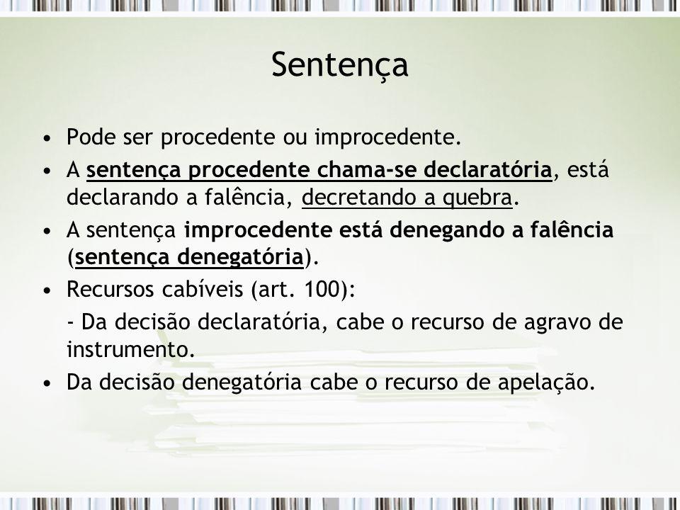 Sentença Pode ser procedente ou improcedente. A sentença procedente chama-se declaratória, está declarando a falência, decretando a quebra. A sentença