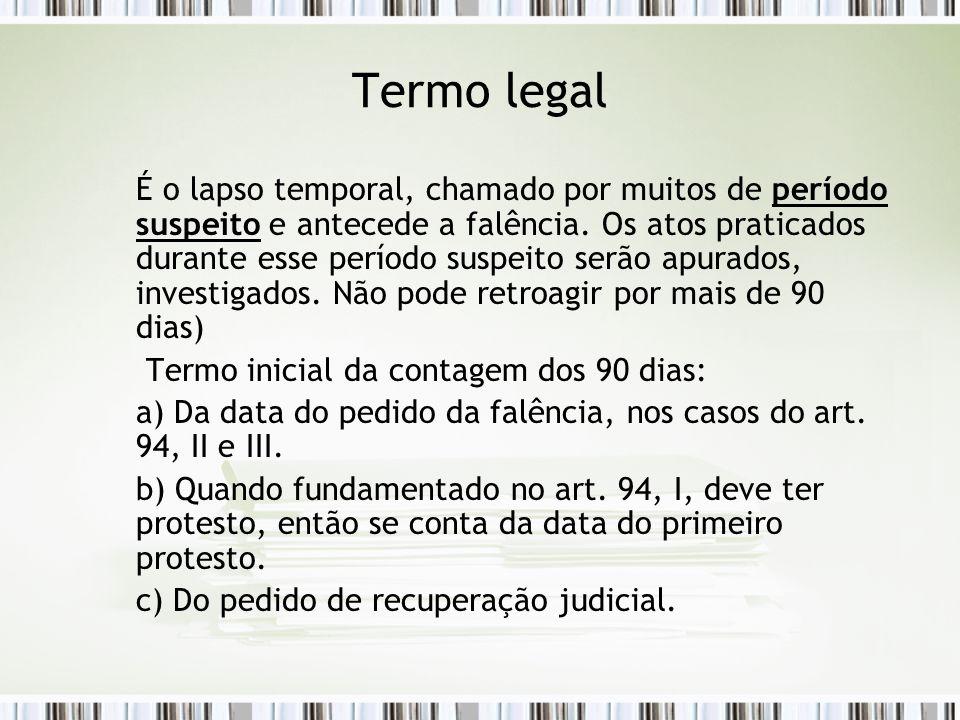 Termo legal É o lapso temporal, chamado por muitos de período suspeito e antecede a falência. Os atos praticados durante esse período suspeito serão a
