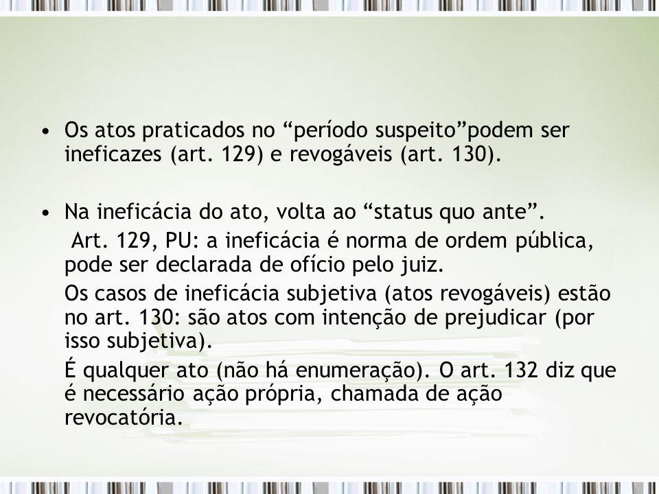 """Os atos praticados no """"período suspeito""""podem ser ineficazes (art. 129) e revogáveis (art. 130). Na ineficácia do ato, volta ao """"status quo ante"""". Art"""