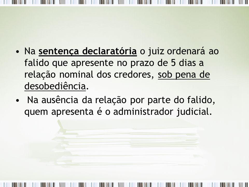 Na sentença declaratória o juiz ordenará ao falido que apresente no prazo de 5 dias a relação nominal dos credores, sob pena de desobediência. Na ausê