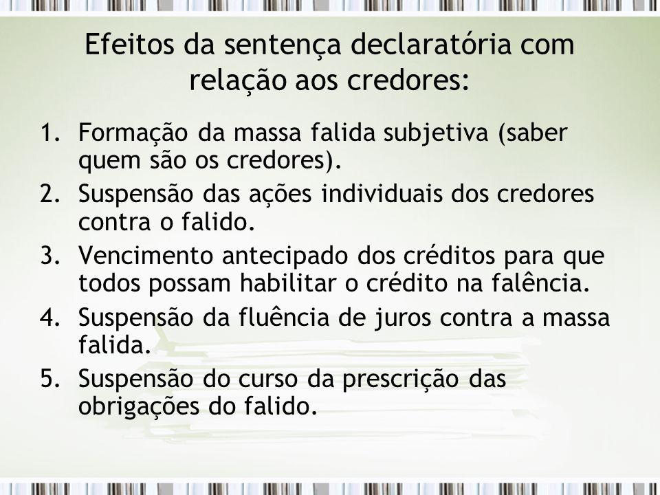 Efeitos da sentença declaratória com relação aos credores: 1.Formação da massa falida subjetiva (saber quem são os credores). 2.Suspensão das ações in