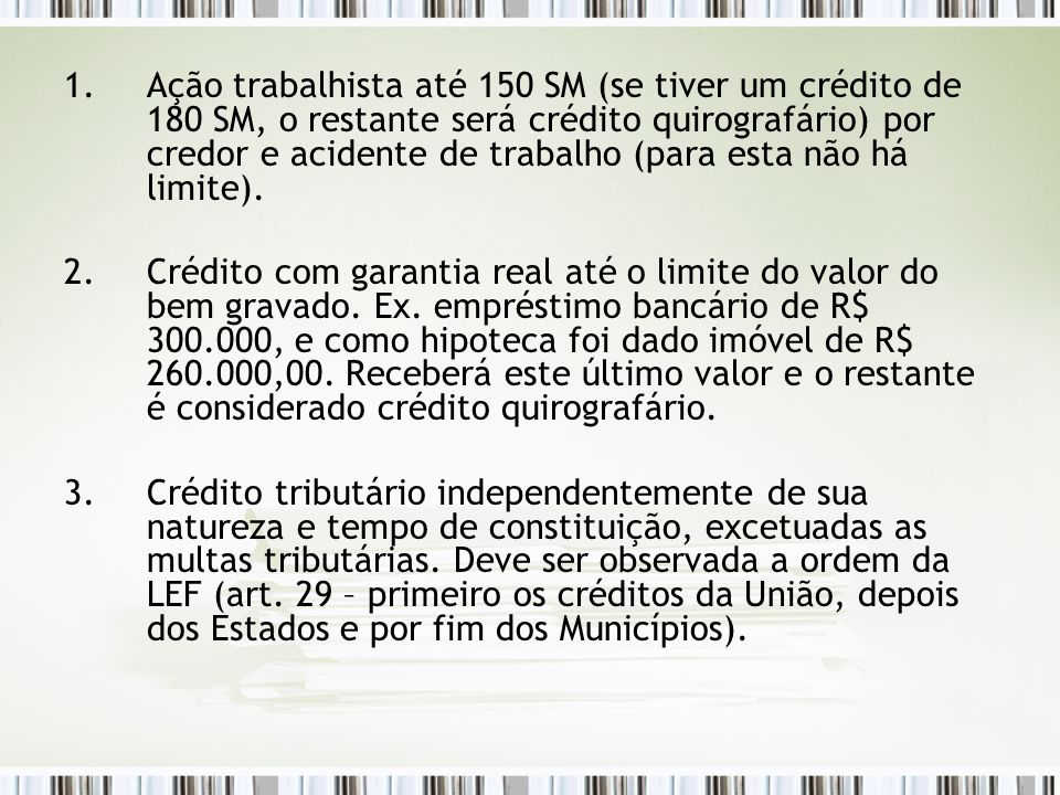 1.Ação trabalhista até 150 SM (se tiver um crédito de 180 SM, o restante será crédito quirografário) por credor e acidente de trabalho (para esta não