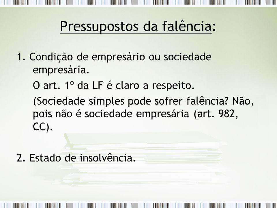 Pressupostos da falência: 1. Condição de empresário ou sociedade empresária. O art. 1º da LF é claro a respeito. (Sociedade simples pode sofrer falênc