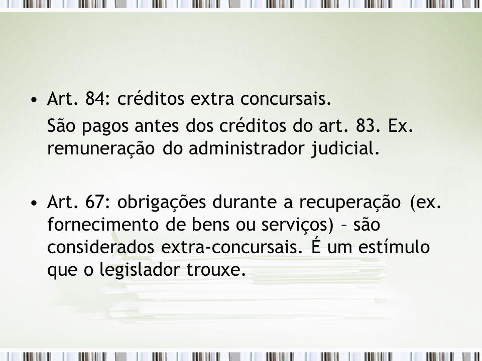 Art. 84: créditos extra concursais. São pagos antes dos créditos do art. 83. Ex. remuneração do administrador judicial. Art. 67: obrigações durante a