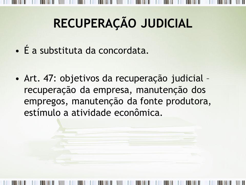 RECUPERAÇÃO JUDICIAL É a substituta da concordata. Art. 47: objetivos da recuperação judicial – recuperação da empresa, manutenção dos empregos, manut