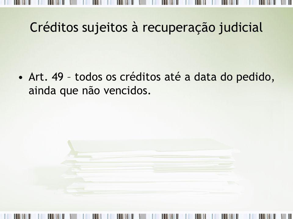 Créditos sujeitos à recuperação judicial Art. 49 – todos os créditos até a data do pedido, ainda que não vencidos.